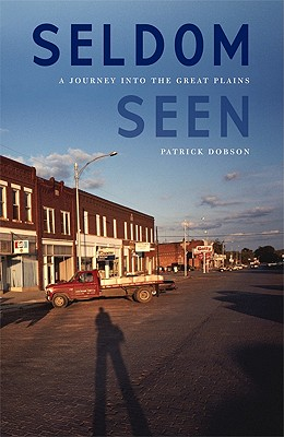 Seldom Seen: A Journey into the Great Plains, Patrick Dobson