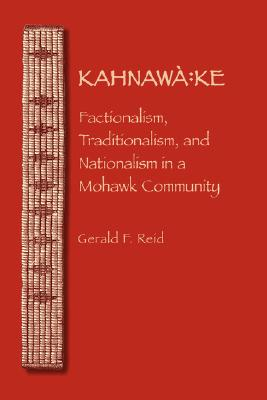 Image for Kahnawà:ke: Factionalism, Traditionalism, and Nationalism in a Mohawk Community (The Iroquoians and Their World)
