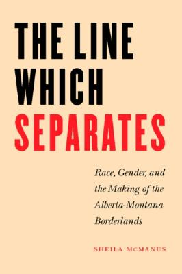 Image for The Line Which Separates: Race, Gender, and the Making of the Alberta-Montana Borderlands (Race and Ethnicity in the American West)