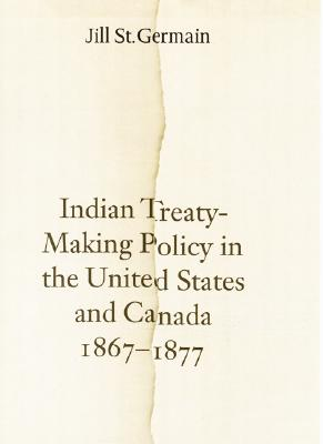 Indian Treaty Making Policy in the United States and Canada, 1867-1877, St. Germain, Jill