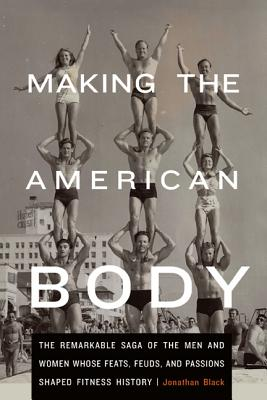 Image for Making the American Body: The Remarkable Saga of the Men and Women Whose Feats, Feuds, and Passions Shaped Fitness History