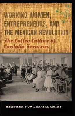 Image for Working Women, Entrepreneurs, and the Mexican Revolution: The Coffee Culture of Córdoba, Veracruz (The Mexican Experience)