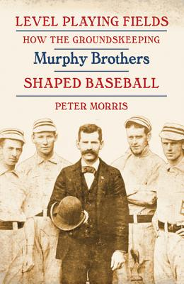 Image for Level Playing Fields: How the Groundskeeping Murphy Brothers Shaped Baseball