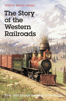 The Story of the Western Railroads: From 1852 Through the Reign of the Giants, Robert Edgar Riegel