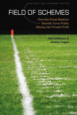 Image for FIELD OF SCHEMES : REVISED AND EXPANDED EDITION : HOW THE GREAT STADIUM SWINDLE TURNS PUBLIC MONEY INTO PRIVATE PROFIT