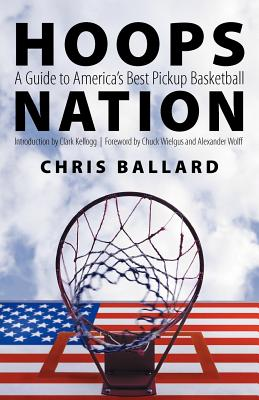 Hoops Nation: A Guide to America's Best Pickup Basketball, Ballard, Chris