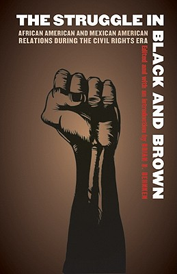 Image for The Struggle in Black and Brown: African American and Mexican American Relations during the Civil Rights Era (Justice and Social Inquiry)