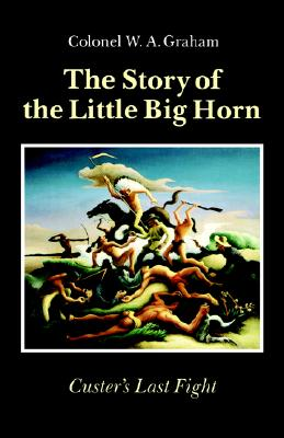 Story of the Little Big Horn : Custer's Last Fight, Graham, W. A.