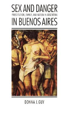 Image for Sex and Danger in Buenos Aires: Prostitution, Family, and Nation in Argentina (Engendering Latin America)
