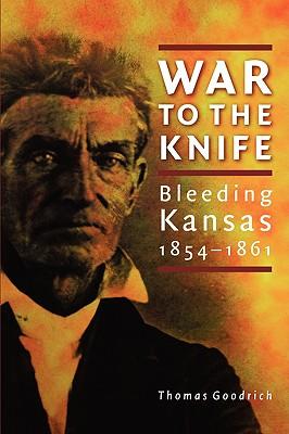 War to the Knife: Bleeding Kansas, 1854-1861, THOMAS GOODRICH
