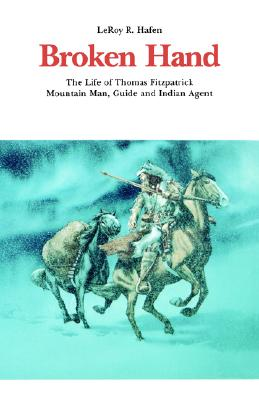 Broken Hand: The Life of Thomas Fitzpatrick, Mountain Man, Guide and Indian Agent (Bison Book S), Hafen, LeRoy R.