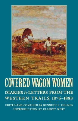 Covered Wagon Women, Volume 10: Diaries and Letters from the Western Trails, 1875-1883, Edited by Kenneth L. Holmes Introduction by Elliott West