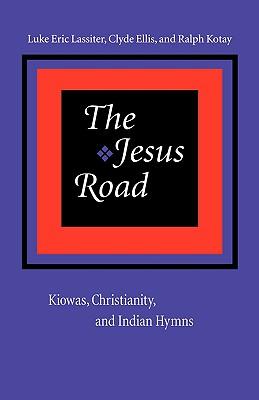 The Jesus Road: Kiowas, Christianity, and Indian Hymns, Lassiter, Luke Eric; Ellis, Clyde; Kotay, Ralph