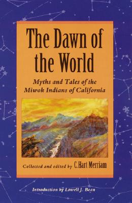 The Dawn of the World: Myths and Tales of the Miwok Indians of California, Merriam, C. Hart