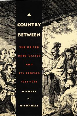 A Country Between: The Upper Ohio Valley and Its Peoples, 1724-1774, McConnell, Michael N.