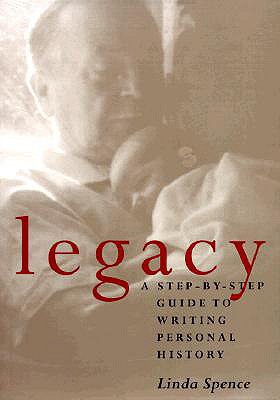 Legacy: A Step-by-Step Guide to Writing Personal History, Linda Spence