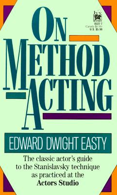 On Method Acting: The Classic Actor's Guide to the Stanislavsky Technique as Practiced at the Actors Studio, Edward Dwight Easty