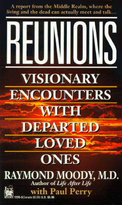 Reunions: Visionary Encounters With Departed Loved Ones, Raymond Moody Jr.; Paul Perry