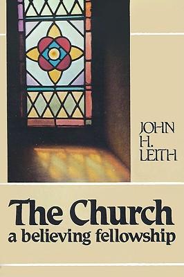The Church: A Believing Fellowship, John Haddon Leith; John H. Leith