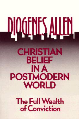Christian Belief in a Postmodern World: The Full Wealth of Conviction, DIOGENES ALLEN