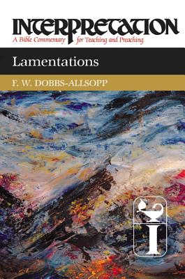 Lamentations: Interpretation: A Bible Commentary for Teaching and Preaching, Dobbs-Allsopp, F. W.
