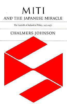 MITI and the Japanese Miracle: The Growth of Industrial Policy, 1925-1975, Chalmers A. Johnson