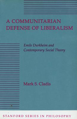 Image for A Communitarian Defense of Liberalism: Emile Durkheim and Contemporary Social Theory (Stanford Series in Philosophy)