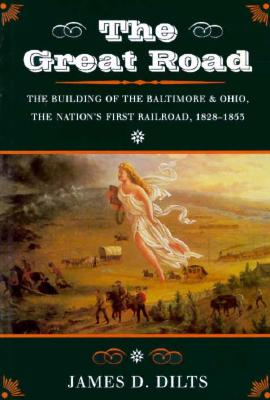 The Great Road: The Building of the Baltimore and Ohio - The Nation's First Railroad, 1828-1853, Dilts, James