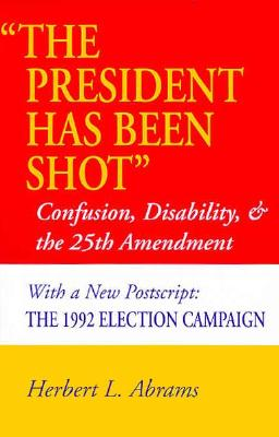 ?The President Has Been Shot?: Confusion, Disability, and the 25th Amendment, Abrams, Herbert  L.