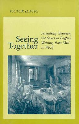 Image for Seeing Together: Friendship Between the Sexes in English Writing from Mill to Woolf