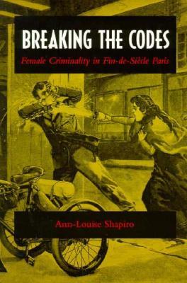 Breaking the Codes  Female Criminality in Fin-de-Siecle Paris, Shapiro, Ann-Louise