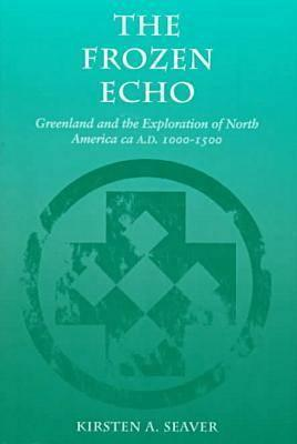 The Frozen Echo: Greenland and the Exploration of North America, ca. A.D. 1000-1500, Seaver, Kirsten