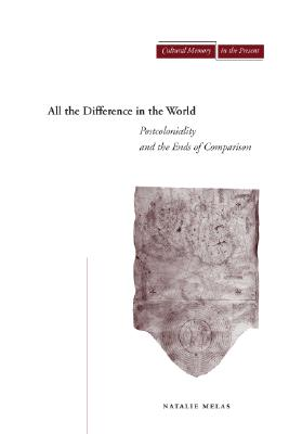 Image for All the Difference in the World: Postcoloniality and the Ends of Comparison (Cultural Memory in the Present)