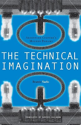 The Technical Imagination: Argentine Culture's Modern Dreams (Writing Science), Sarlo, Beatriz