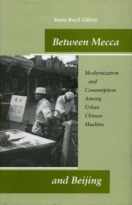 Image for Between Mecca and Beijing: Modernization and Consumption Among Urban Chinese Muslims