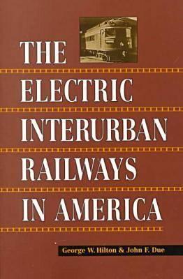 The Electric Interurban Railways in America, Hilton, George  W.; Due, John  F.