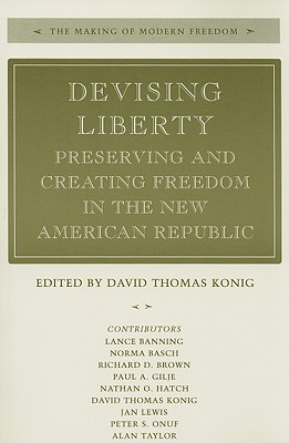 Devising Liberty: Preserving and Creating Freedom in the New American Republic (The Making of Modern Freedom)