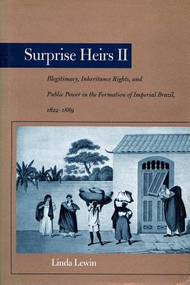 Image for Surprise Heirs II: Illegitimacy, Inheritance Rights, and Public Power in the Formation of Imperial Brazil, 1822-1889