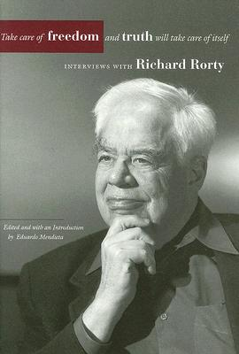 Take Care of Freedom and Truth Will Take Care of Itself: Interviews with Richard Rorty, Rorty, Richard