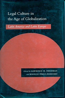 Legal Culture in the Age of Globalization: Latin America and Latin Europe, Friedman, Lawrence M.; Perez-Perdomo, Rogelio