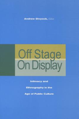 Image for Off Stage/On Display: Intimacy and Ethnography in the Age of Public Culture