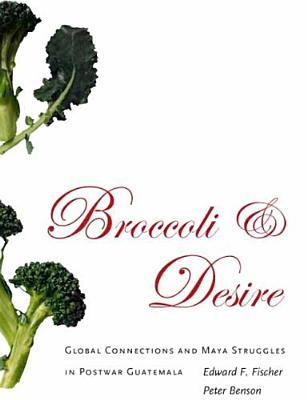 Image for Broccoli and Desire: Global Connections and Maya Struggles in Postwar Guatemala