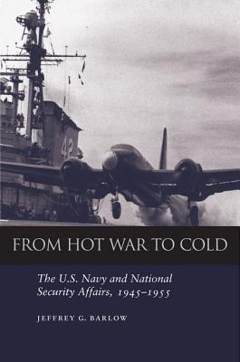 From Hot War to Cold: The U.S. Navy and National Security Affairs, 1945-1955, Barlow, Jeffrey G.