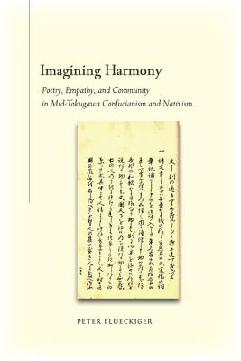 Imagining Harmony: Poetry, Empathy, and Community in Mid-Tokugawa Confucianism and Nativism, Flueckiger, Peter
