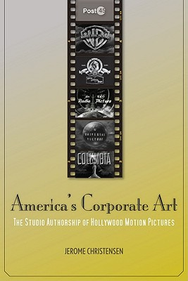 Image for America's Corporate Art: The Studio Authorship of Hollywood Motion Pictures (1929?2001) (Post*45)
