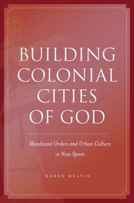 Image for Building Colonial Cities of God: Mendicant Orders and Urban Culture in New Spain
