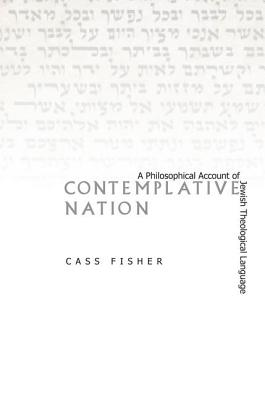 Contemplative Nation: A Philosophical Account of Jewish Theological Language, Fisher, Cass