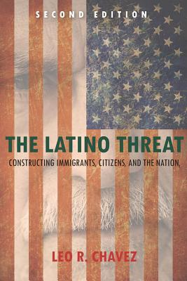 The Latino Threat: Constructing Immigrants, Citizens, and the Nation, Second Edition, Chavez, Leo