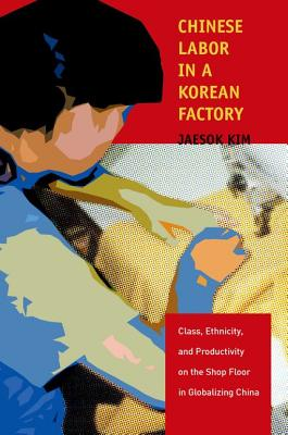 Chinese Labor in a Korean Factory: Class, Ethnicity, and Productivity on the Shop Floor in Globalizing China, Kim, Jaesok