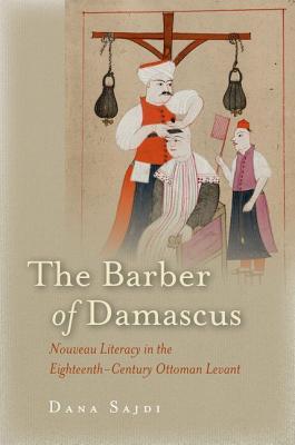 The Barber of Damascus: Nouveau Literacy in the Eighteenth-Century Ottoman Levant, Sajdi, Dana
